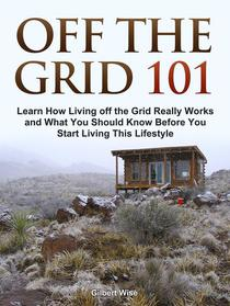 Off the Grid 101: Learn How Living off the Grid Really Works and What You Should Know Before You Start Living This Lifestyle