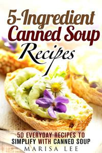 5-Ingredient Canned Soup Recipes: 40 Everyday Recipes to Simplify with Canned Soup