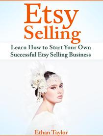Etsy Selling: Learn How to Start Your Own Successful Etsy Selling Business