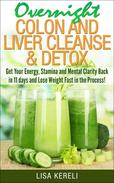 Overnight Colon and Liver Cleanse & Detox Get Your Energy, Stamina and Mental Clarity Back in 11 days and Lose Weight Fast in the Process!
