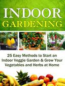 Indoor Gardening: 25 Easy Methods to Start an Indoor Veggie Garden & Grow Your Vegetables and Herbs at Home