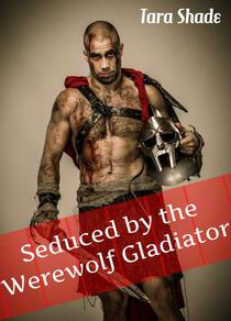 Seduced By Her Werewolf Gladiator (Paranormal Alpha Male Erotic Romance)