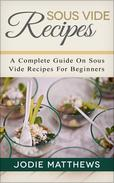 Sous Vide Recipes: A Complete Guide On Sous Vide Recipes For Beginners