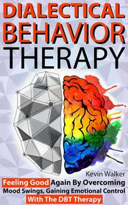 Dialectical Behavior Therapy: Feeling Good Again by Overcoming Mood Swings, Gaining Emotional Control with the DBT Therapy