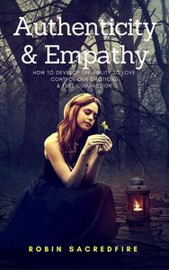 Authenticity & Empathy: How to Develop the Ability to Love, Control Our Emotions and Feel Compassion