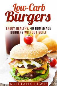 Low-Carb Burgers: Enjoy Healthy, 40 Homemade Burgers Without Guilt