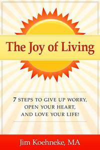 The Joy of Living - 7 Steps to Give up Worry, Open Your Heart, and Love Your Life!