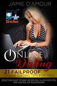 Online Dating: 21 Fail-proof Online Dating Tips for Men, Seduction Guide to Make Women Fall in Love with You and Control any Relationship