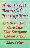How To Get Beautiful Healthy Hair: 336 Great Hair Care Tips That Everyone Should Know