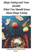 Binge Eating and Your Health: What You Should Know About Binge Eating And How Binge Eating Can Affect Your Health And Day To Day Activities