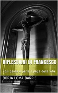 Riflessioni di Francesco. Così pensa e parla il papa della vita.