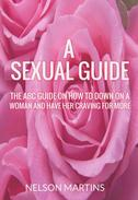 A Sexual Guide - The ABC Guide On How to Go Down On a Woman and Have Her Craving for More