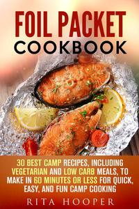 Foil Packet Cookbook: 30 Best Camp Recipes, Including Vegetarian and Low Carb Meals, to Make in 60 Minutes or Less for Quick, Easy, and Fun Camp Cooking