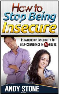 How to Stop Being Insecure: Relationship Insecurity to Self-Confidence in 24 Hours