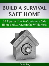 Build a Survival Safe Home: 33 Tips on How to Construct a Safe Home and Survive in the Wilderness