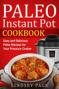 Paleo Instant Pot Cookbook: Easy and Delicious Paleo Recipes for Your Pressure Cooker