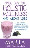 Smoothies for Holistic Wellness and Weight Loss.: 50+ Amazing Smoothie Recipes Inspired by the Alkaline, Paleo, Macrobiotic, and Mediterranean Diets