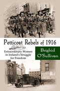 Petticoat Rebels of 1916, Extraordinary Women in Ireland's Struggle for Freedom