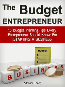 The Budget Entrepreneur: 15 Budget Planning Tips Every Entrepreneur Should Know For Starting a Business