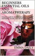 Beginners Essential Oils and Aromatherapy. Complete guide for physical and emotional health and healing. Includes over 36 natural recipes