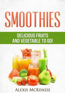Smoothies: Delicious Fruits and Vegetables to Go!
