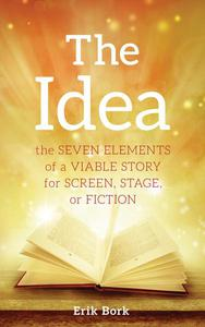 THE IDEA: The Seven Elements of a Viable Story for Screen, Stage, or Fiction