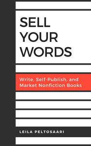 Sell Your Words: Write, Self-Publish, and Market Nonfiction Books
