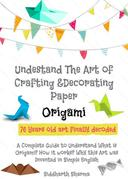 Origami - Understang The Art of Crafting & Decorating Paper