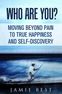 Who Are You? Moving Beyond Pain to True Happiness and Self-Discovery