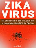 Zika Virus: The Ultimate Guide to Zika Virus. Learn How to Prevent Being Infected With the Zika Virus