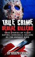 True Crime Serial Killers: True Stories Of Flesh-Eating Cannibals: Killers Of The Hungry Kind