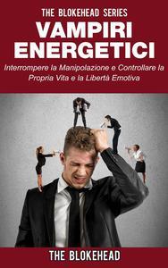 Vampiri energetici :interrompere la manipolazione e controllare la propria vita e la libertà emotiva