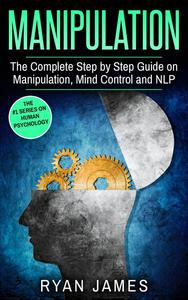 Manipulation : The Complete Step-by-Step Guide on Manipulation, Mind Control, and NLP