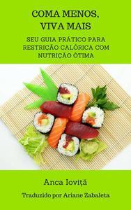 Coma Menos, Viva Mais -  seu guia prático para restrição calórica com nutrição ótima