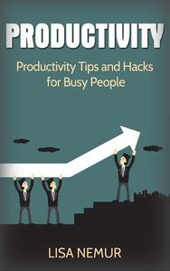 Productivity: Productivity Tips and Hacks for Busy People
