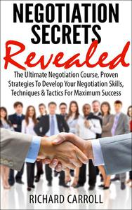 Negotiation Secrets Revealed: The Ultimate Negotiation Course, Proven Strategies To Develop Your Negotiation Skills, Techniques And Tactics For Maximum Success