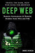 Deep Web: Travel the Dark, Deep Web using Tor browser - Remain Anonymous and remain hidden  from NSA and FBI