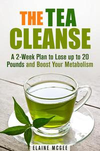 The Tea Cleanse: A 2-Week Plan to Lose up to 20 Pounds and Boost Your Metabolism