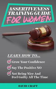 Assertiveness Training Guide for Women: Learn How to Grow Your Confidence, Say the Positive NO, Not Being Nice and Feel Guilty All the Time