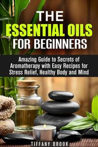 Essential Oils for Beginners: Amazing Guide to Secrets of Aromatherapy with Easy Recipes for Stress Relief, Healthy Body and Mind