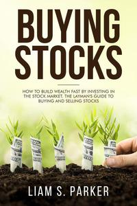 Buying Stocks: How to Build Wealth Fast by Investing in the Stock Market. The Layman's Guide to Buying and Selling Stocks.