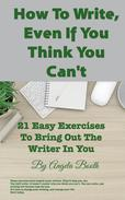 How To Write, Even If You Think You Can't: 21 Easy Exercises To Bring Out The Writer In You