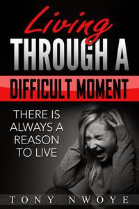 Living Through a Difficult Moment: There Is Always a Reason to Live