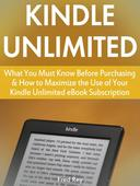 Kindle Unlimited: What You Must Know Before Purchasing & How to Maximize the Use of Your Kindle Unlimited eBook Subscription