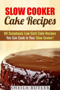 Slow Cooker Cake Recipes: 80 Sumptuous Low-Carb Cake Recipes You Can Cook in Your Slow Cooker!