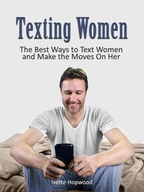 Texting Women: The Best Ways to Text Women and Make the Moves On Her