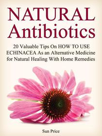 Natural Antibiotics: 20 Valuable Tips On How to Use Echinacea As an Alternative Medicine for Natural Healing With Home Remedies