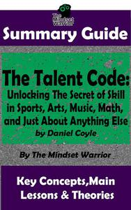 Summary Guide: The Talent Code: Unlocking The Secret of Skill in Sports, Arts, Music, Math, and Just About Anything Else: by Daniel Coyle | The Mindset Warrior Summary Guide