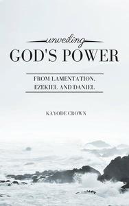 Unveiling God's Power From Lamentation, Ezekiel and Daniel