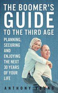 The Boomer's Guide to the Third Age: Planning, Securing and Enjoying the Next 30 Years of Your Life
